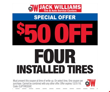 Special Offer $50 OFF Four Installed Tires. Must present this coupon at time of write-up. On select tires. One coupon per purchase. Cannot be combined with any other offer. Offer expires 12/31/16. Code: CLIPTIRES50C