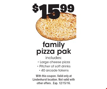 $15.99 family pizza pak. Includes: Large cheese pizza, Pitcher of soft drinks and 40 arcade tokens. With this coupon. Valid only at Lindenhurst location. Not valid with other offers . Exp. 12/15/16.