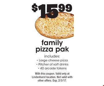 $15.99 family pizza pak. Includes: Large cheese pizza, Pitcher of soft drinks & 40 arcade tokens. With this coupon. Valid only at Lindenhurst location. Not valid with other offers. Exp. 2/3/17.