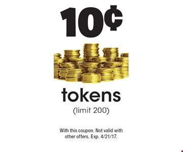10¢ tokens (limit 200). With this coupon. Not valid with other offers. Exp. 4/21/17.