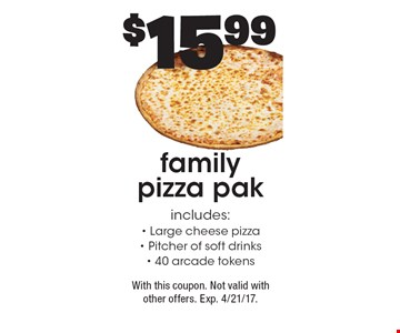 $15.99 family pizza pak, includes: Large cheese pizza, Pitcher of soft drinks, 40 arcade tokens. With this coupon. Not valid with other offers. Exp. 4/21/17.