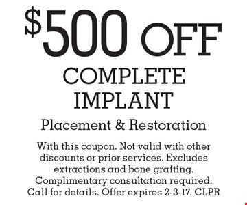 $500 Off Complete Implant Placement & Restoration. With this coupon. Not valid with other discounts or prior services. Excludes extractions and bone grafting. Complimentary consultation required. Call for details. Offer expires 2-3-17. CLPR