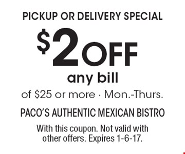 Pickup or delivery special. $2 off any bill of $25 or more - Mon.-Thurs. With this coupon. Not valid with other offers. Expires 1-6-17.