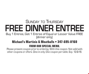 Sunday to Thursday. FREE DINNER ENTREE .Buy 1 Entree, Get 1 Entree of Equal or Lesser Value FREE (dinner only). From our special menu. Please present coupon prior to ordering. With this coupon. Not valid with other coupons or offers. Dine in only. One coupon per table. Exp. 12-9-16.