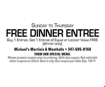 Sunday to Thursday. FREE DINNER ENTREE. Buy 1 Entree, Get 1 Entree of Equal or Lesser Value FREE (dinner only). From our special menu. Please present coupon prior to ordering. With this coupon. Not valid with other coupons or offers. Dine in only. One coupon per table. Exp. 1-6-17.