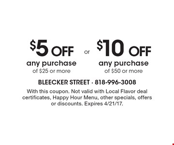 $5 off any purchase of $25 or more or $10 off any purchase of $50 or more. With this coupon. Not valid with Local Flavor deal certificates, Happy Hour Menu, other specials, offers or discounts. Expires 4/21/17.