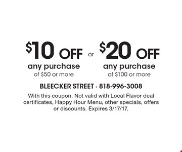 $10 off any purchase of $50 or more OR $20 off any purchase of $100 or more. With this coupon. Not valid with Local Flavor deal certificates, Happy Hour Menu, other specials, offers or discounts. Expires 3/17/17.