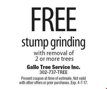 free stump grinding with removal of 2 or more trees. Present coupon at time of estimate. Not valid with other offers or prior purchases. Exp. 4-7-17.