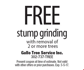 Free stump grinding with removal of 2 or more trees. Present coupon at time of estimate. Not valid with other offers or prior purchases. Exp. 5-5-17.