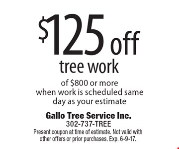 $125 off tree work of $800 or more when work is scheduled same day as your estimate. Present coupon at time of estimate. Not valid with other offers or prior purchases. Exp. 6-9-17.