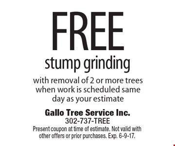 Free stump grinding with removal of 2 or more trees when work is scheduled same day as your estimate. Present coupon at time of estimate. Not valid with other offers or prior purchases. Exp. 6-9-17.