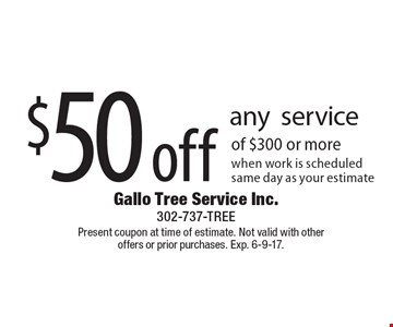 $50 off any serviceof $300 or more when work is scheduled same day as your estimate. Present coupon at time of estimate. Not valid with other offers or prior purchases. Exp. 6-9-17.