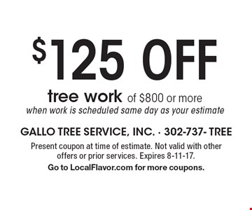 $125 Off tree work of $800 or more when work is scheduled same day as your estimate. Present coupon at time of estimate. Not valid with other offers or prior services. Expires 8-11-17. Go to LocalFlavor.com for more coupons.