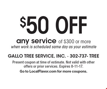 $50Off any service of $300 or more when work is scheduled same day as your estimate. Present coupon at time of estimate. Not valid with other offers or prior services. Expires 8-11-17. Go to LocalFlavor.com for more coupons.