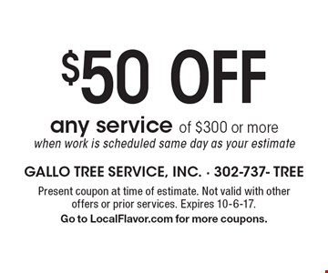 $50 off any service of $300 or more when work is scheduled same day as your estimate. Present coupon at time of estimate. Not valid with other offers or prior services. Expires 10-6-17. Go to LocalFlavor.com for more coupons.