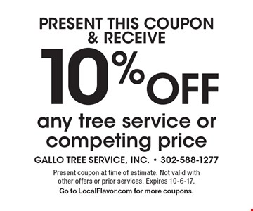 PRESENT THIS COUPON & RECEIVE 10% Off any tree service or competing price. Present coupon at time of estimate. Not valid with other offers or prior services. Expires 10-6-17. Go to LocalFlavor.com for more coupons.