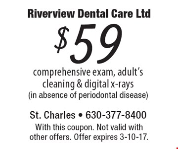 $59 comprehensive exam, adult's cleaning & digital x-rays (in absence of periodontal disease). With this coupon. Not valid with other offers. Offer expires 3-10-17.