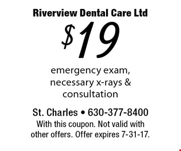 $19 emergency exam, necessary x-rays & consultation. With this coupon. Not valid with other offers. Offer expires 7-31-17.
