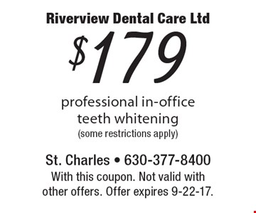 $179 professional in-office teeth whitening (some restrictions apply). With this coupon. Not valid with other offers. Offer expires 9-22-17.