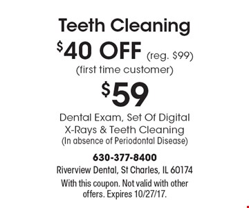 Teeth Cleaning $40 OFF (reg. $99) (first time customer). $59 Dental Exam, Set Of Digital X-Rays & Teeth Cleaning. (In absence of Periodontal Disease). With this coupon. Not valid with other offers. Expires 10/27/17.