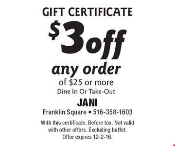 Gift Certificate $3 off any order of $25 or more. Dine In Or Take-Out. With this certificate. Before tax. Not valid with other offers. Excluding buffet. Offer expires 12-2-16.