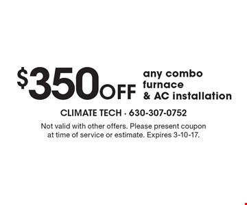 $350 OFF any combo furnace & AC installation. Not valid with other offers. Please present coupon at time of service or estimate. Expires 3-10-17.