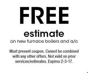 Free estimate on new furnace boilers and a/c. Must present coupon. Cannot be combined with any other offers. Not valid on prior services/estimates. Expires 2-3-17.