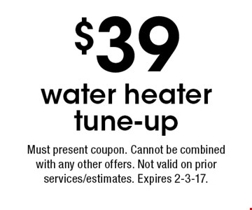 $39 water heater tune-up. Must present coupon. Cannot be combined with any other offers. Not valid on prior services/estimates. Expires 2-3-17.