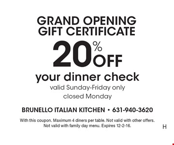 GRAND OPENING GIFT CERTIFICATE 20% Off your dinner check. Valid Sunday-Friday only. Closed Monday. With this coupon. Maximum 4 diners per table. Not valid with other offers. Not valid with family day menu. Expires 12-2-16.H