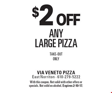 $2 off any large pizza. Take-out only. With this coupon. Not valid with other offers or specials. Not valid on alcohol. Expires 2-10-17.