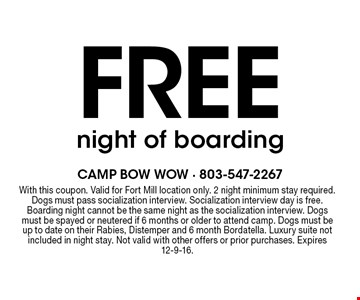 FREE night of boarding. With this coupon. Valid for Fort Mill location only. 2 night minimum stay required. Dogs must pass socialization interview. Socialization interview day is free. Boarding night cannot be the same night as the socialization interview. Dogs must be spayed or neutered if 6 months or older to attend camp. Dogs must be up to date on their Rabies, Distemper and 6 month Bordatella. Luxury suite not included in night stay. Not valid with other offers or prior purchases. Expires 12-9-16.