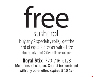 Free sushi roll buy any 2 specialty rolls, get the3rd of equal or lesser value free. Dine in only. Limit 2 free rolls per coupon. Must present coupon. Cannot be combined with any other offer. Expires 3-10-17.