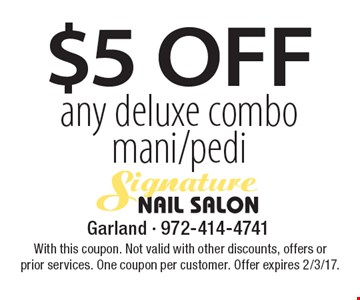 $5 Off any deluxe combo mani/pedi. With this coupon. Not valid with other discounts, offers or prior services. One coupon per customer. Offer expires 2/3/17.