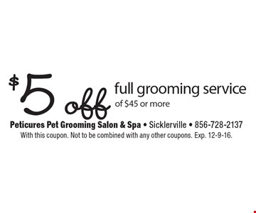 $5 off full grooming service of $45 or more. With this coupon. Not to be combined with any other coupons. Exp. 12-9-16.