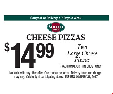 $14.99 two large cheese pizzas. Traditional or thin crust only. Not valid with any other offer. One coupon per order. Delivery areas and charges may vary. Valid only at participating stores. Expires 1/31/17.