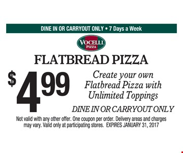 $4.99 create your own flatbread pizza with unlimited toppings. Dine in or carryout only. Not valid with any other offer. One coupon per order. Delivery areas and charges may vary. Valid only at participating stores. Expires 1/31/17.