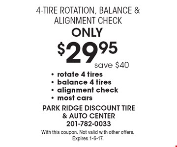 Onl y$29.95 4-Tire Rotation, Balance & Alignment Check save $40- rotate 4 tires - balance 4 tires - alignment check - most cars . With this coupon. Not valid with other offers. Expires 1-6-17.