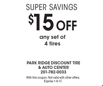 Super savings $15 Off any set of 4 tires. With this coupon. Not valid with other offers. Expires 1-6-17.