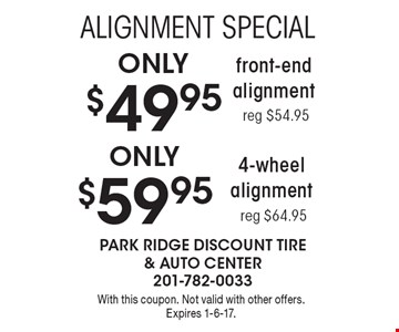 Alignment special Only $49.95 front end alignment reg $54.95 Only $59.95 4-wheel alignment reg $64.95. With this coupon. Not valid with other offers. Expires 1-6-17.