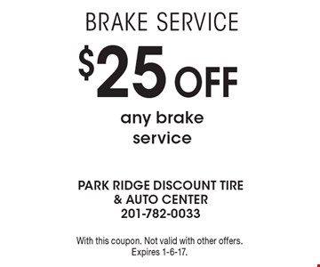 Brake service $25 Off any brake service. With this coupon. Not valid with other offers. Expires 1-6-17.