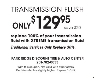 Transmission flush Only $129.95 save $20. Replace 100% of your transmission fluid with XTREME transmission fluid. Traditional Services Only Replace 30%. With this coupon. Not valid with other offers. Certain vehicles slightly higher. Expires 1-6-17.