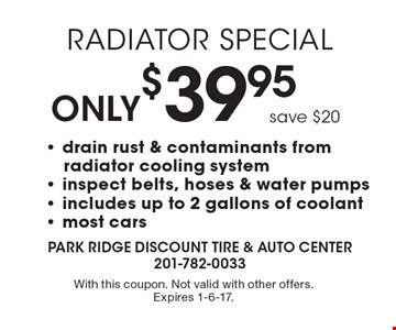 Radiator Special Only $39.95 save $20. Drain rust & contaminants from radiator cooling system - inspect belts, hoses & water pumps - includes up to 2 gallons of coolant- most cars. With this coupon. Not valid with other offers. Expires 1-6-17.
