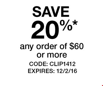 SAVE 20%* any order of $60 or more. CODE: CLIP1412 EXPIRES: 12/2/16