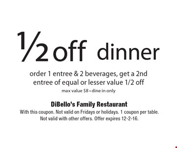 1/2 off dinner. Order 1 entree & 2 beverages, get a 2nd entree of equal or lesser value 1/2 off max value $8. Dine in only. With this coupon. Not valid on Fridays or holidays. 1 coupon per table. Not valid with other offers. Offer expires 12-2-16.