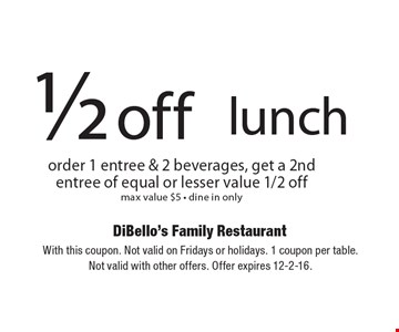 1/2 off lunch. Order 1 entree & 2 beverages, get a 2nd entree of equal or lesser value 1/2 off max value $5. Dine in only. With this coupon. Not valid on Fridays or holidays. 1 coupon per table. Not valid with other offers. Offer expires 12-2-16.