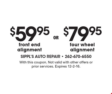 $79.95 four wheel alignment. $59.95 front end alignment. With this coupon. Not valid with other offers or prior services. Expires 12-2-16.