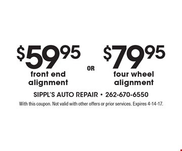 $79.95 four wheel alignment OR  $59.95 front end alignment. With this coupon. Not valid with other offers or prior services. Expires 4-14-17.