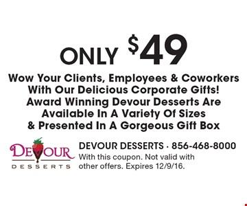Only $49 Wow Your Clients, Employees & Coworkers With Our Delicious Corporate Gifts! Award Winning Devour Desserts Are Available In A Variety Of Sizes & Presented In A Gorgeous Gift Box. With this coupon. Not valid with other offers. Expires 12/9/16.