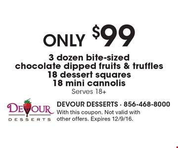 Only $99 3 dozen bite-sized chocolate dipped fruits & truffles 18 dessert squares 18 mini cannolis, Serves 18+. With this coupon. Not valid with other offers. Expires 12/9/16.
