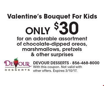 Valentine's Bouquet For Kids. Only $30 for an adorable assortment of chocolate-dipped oreos, marshmallows, pretzels & other surprises. With this coupon. Not valid with other offers. Expires 3/10/17.